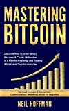 Mastering Bitcoin: Discover How I (An ex-army) Became A Crypto Millionaire in 6 Months Investing, and Trading Bitcoin and Cryptocurrencies (Bitcoin Trading Secrets)