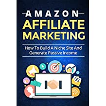 Amazon Affiliate Marketing: How To Build A Niche Site And Generate Passive Income