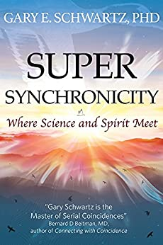 Super Synchronicity: Where Science and Spirit Meet by [Schwartz Ph.D., Gary E]