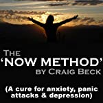 The Now Method: A Cure for Anxiety, Panic Attacks & Depression | Craig Beck