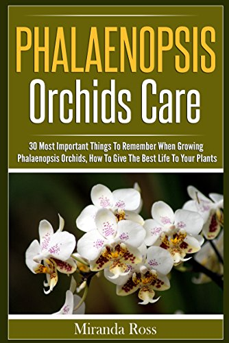 Phalaenopsis Orchids Care: 30 Most Important Things To Remember When Growing Phalaenopsis Orchids (Orchids Care, Gardening Techniques Book 2)