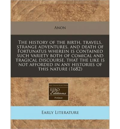 Read Online The History of the Birth, Travels, Strange Adventures, and Death of Fortunatus Wherein Is Contained Such Variety Both of Comical and Tragical Discourse, That the Like Is Not Afforded in Any Histories of This Nature (1682) (Paperback) - Common pdf