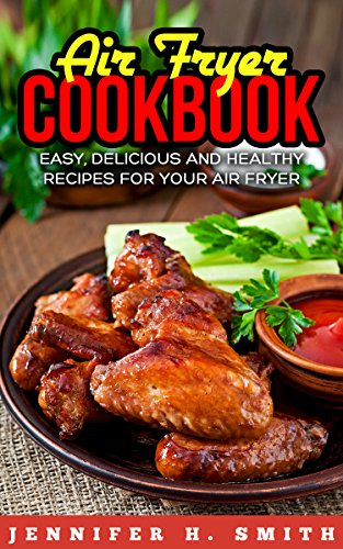 Air Fryer Cookbook: Easy, Delicious and Healthy Recipes for Your Air Fryer by Jennifer Smith