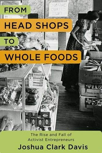 From Head Shops to Whole Foods: The Rise and Fall of Activist Entrepreneurs (Columbia Studies in the History of U.S. Cap