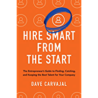 Hire Smart from the Start: The Entrepreneur's Guide to Finding, Catching, and Keeping the Best Talent for Your Company