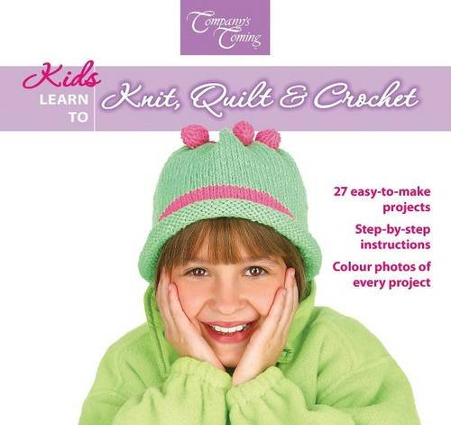 Kids Learn to Knit Quilt & Crochet: 27 easy-to-make projects (Company's Coming Crafts)