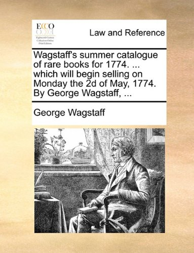Wagstaff's summer catalogue of rare books for 1774. which will begin selling on Monday the 2d of May, 1774. By George Wa