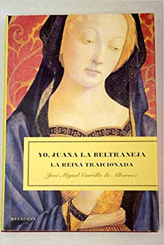 Yo, Juana la Beltraneja : la reina traicionada: José Miguel Carrillo de Albornoz: 9788496326194: Amazon.com: Books