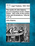 The works of John Adams, second president of the United States : with a life of the author, notes and illustrations. Volume 1 Of 10, John Adams, 1240191790