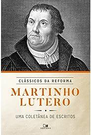Martinho Lutero. Uma Coletânea de Escritos - Série Clássicos da Reforma