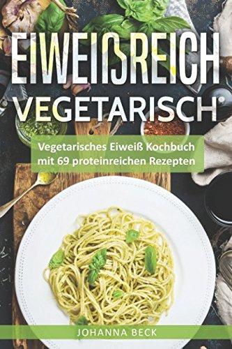 Eiweißreich Vegetarisch: Vegetarisches Eiweiß Kochbuch mit 69 proteinreichen Rezepten – Vegetarisches Kochbuch für gesunden Muskelaufbau und Definition Taschenbuch – 10. Mai 2018 Johanna Beck Independently published 1980904251