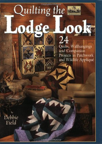Quilting the Lodge Look: 24 Quilts, Wallhangings, and Companion Projects in Patchwork and Wildlife Applique (Granola Girl Designs)