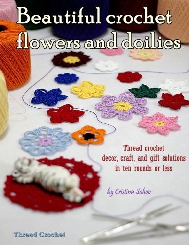 Beautiful crochet flowers and doilies: Thread crochet decor, craft, and gift solutions in ten rounds or less Thread Crochet Doily