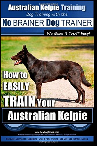 Download Australian Kelpie Training  Dog Training with the No BRAINER Dog TRAINER ~ We Make it THAT Easy!: How to EASILY TRAIN Your Australian Kelpie pdf epub