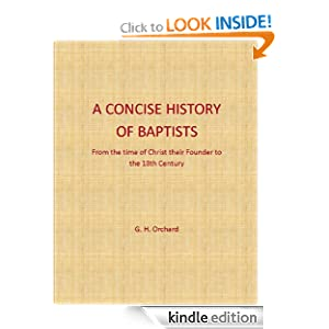 A Concise History of the Baptists From The Time of Christ Their Founder To The 18th Century G.H. Orchard