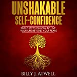 Unshakable Self-Confidence: Simple Steps on How to Live Your Life Beyond Your Fears | Billy J. Atwell