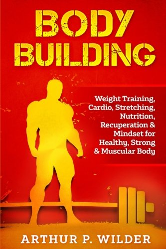 Body Building: Weight Training, Cardio, Stretching, Nutrition, Recuperation & Mindset for Healthy, Strong & Muscular Body