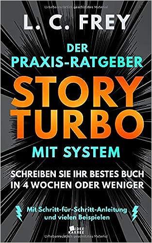 Story Turbo: Der Praxis-Ratgeber mit System: Schreiben Sie Ihr bestes Buch in 4 Wochen oder weniger! Mit Schritt-für-Schritt-Anleitung und vielen Beispielen ...
