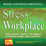 Stress in the Workplace: The Easy Way to Beat Stress and be Happy | Rosie Hamilton-McGinty