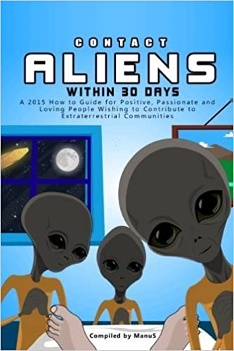 Contact Aliens Within 30 Days. A 2015 How to Guide for Positive, Passionate and Loving People Wishing to Contribute to Extraterrestrial Communities (Expansion Series) (Volume 2) by Manu S (2015-03-06)