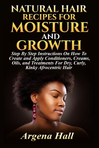 Natural Hair Recipes For Moisture and Growth: Step By Step Instructions On How To Create and Apply Conditioners, Creams, Oils, and Treatments For Dry, Curly, Kinky Afrocentric Hair (Natural Hair Care Recipes For Black Hair)