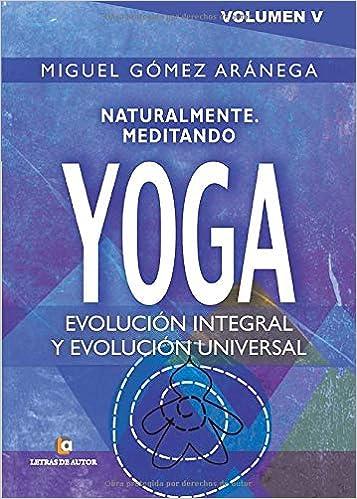 Volumen V-Naturalmente Meditando-yoga: Evolución integral, y ...