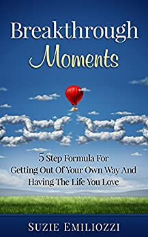 BREAKTHROUGH MOMENTS: 5 STEP FORMULA FOR GETTING OUT OF YOUR OWN WAY AND HAVING THE LIFE YOU LOVE by [Emiliozzi, Suzie]
