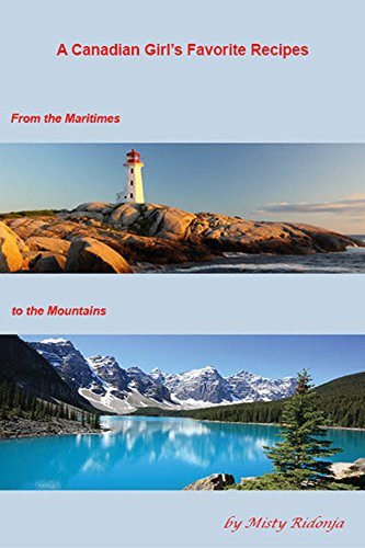 A Canadian Girl's Favorite Recipes: From the Maritimes To the Mountains by Misty Ridonja
