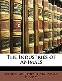 The Industries of Animals, Frdric Adolphe Clestin Ar Houssay and édéric Adolphe Célestin Ar Houssay, 1148040145