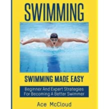 Swimming: Swimming Made Easy: Beginner and Expert Strategies For Becoming A Better Swimmer (Swimming Secrets Tips Coaching Training Strategy)