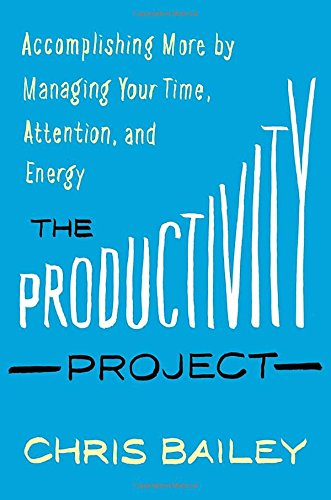 The Productivity Project: Accomplishing More by Managing Your Time, Attention, and Energy [Chris Bailey] (Tapa Dura)