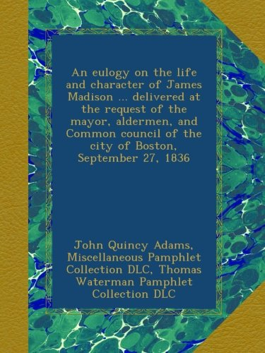 An eulogy on the life and character of James Madison ... delivered at the request of the mayor, aldermen, and Common council of the city of Boston, September 27, 1836 pdf