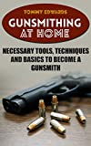 Gunsmithing at Home: Necessary Tools, Techniques and Basics to Become a Gunsmith: (Survival Guide, Prepping)