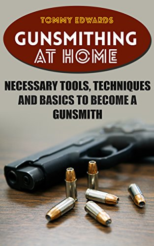 Gunsmithing at Home: Necessary Tools, Techniques and Basics to Become a Gunsmith: (Survival Guide, Prepping) by [Edwards, Tommy ]
