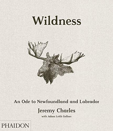 Wildness: An Ode to Newfoundland and Labrador by Jeremy Charles, Zita Cobb