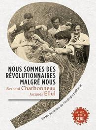 Nous sommes des révolutionnaires malgré nous : Textes pionniers de l'écologie politique par Bernard Charbonneau
