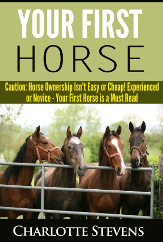 Your First Horse: Caution: Horse Ownership Isn't Easy or Cheap! by [Stevens, Charlotte]