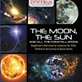 The Moon, the Sun and All the Constellations- Beginner's Astronomy Lessons for Kids - Children's Astronomy & Space Books by Pfiffikus (2016-05-06)