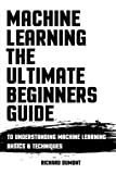 Machine Learning: The Ultimate Beginners Guide: To Understanding Machine Learning Basics & Techniques