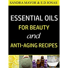 ESSENTIAL OILS FOR BEAUTY and ANTI-AGING RECIPES: Essential Oils For Skincare, Hair-care, Detox Bath, and How to Eliminate Wrinkles, Age Spots, Fine-lines ... in Less Than 21 Days (Volume Book 2)