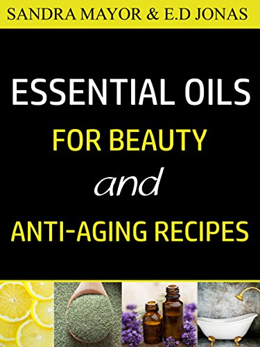 ESSENTIAL OILS FOR BEAUTY and ANTI-AGING RECIPES: Essential Oils For Skincare, Hair-care, Detox Bath, and How to Eliminate Wrinkles, Age Spots, Fine-lines ... Stretch-Marks in Less Than 21 Days (Volume) (Detox Bath Book)