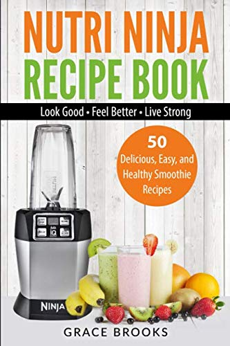 Nutri Ninja Recipe Book: Smoothie Recipes - 50 Delicious, Easy, and Healthy Smoothie Recipes – Look Good – Feel Better – Live Strong (Smoothie Bible) by Grace Brooks