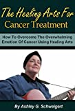 The Healing Arts For Cancer Treatment - How To Overcome The Overwhelming Emotion Of Cancer Using Healing Arts (healing arts, cancer, cancer therapy, cancer treatment)