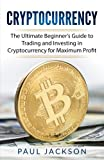 Cryptocurrency: The Ultimate Beginner?s Guide to Trading and Investing in Cryptocurrency for Maximum Profit