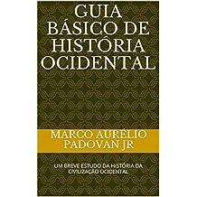 Guia Básico de História Ocidental: UM BREVE ESTUDO DA HISTÓRIA DA CIVILIZAÇÃO OCIDENTAL (Portuguese Edition)