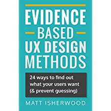 Evidence-Based UX Design Methods: 24 ways to find out what your users want (& prevent guessing)