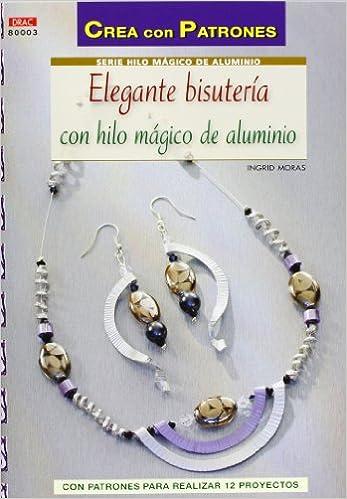 Crea Con Patrones Serie Hilo Mágico 3. Elegante Bisutería Con Hilo Mágico De Aluminio: Amazon.es: Ingrid Moras: Libros