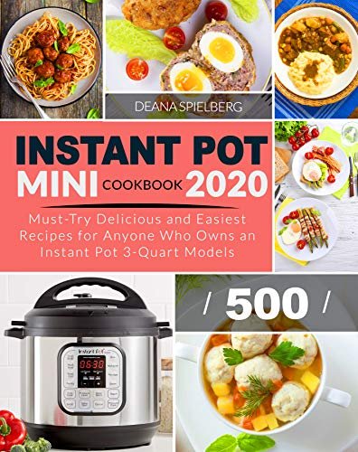 INSTANT POT MINI COOKBOOK 2020: Must-Try Delicious and Easiest Recipes for Anyone Who Owns an Instant Pot 3-Quart Models (Instant Pot Cookbook 500)