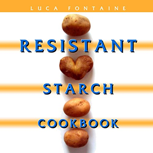 Resistant Starch Cookbook: Restore Your Health, Heal Your Gut, and Lose Weight Fast While Eating the Foods You Love! (dozens of recipes with pictures and a 28 day meal plan) by Luca Fontaine