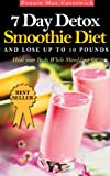 7 DAY DETOX SMOOTHIE DIET: And Lose Up To 10 Pounds (Heal your body. A super detox fat shredder proven to loose weight fast: boost metabolism & remove fattening toxins Book 2)